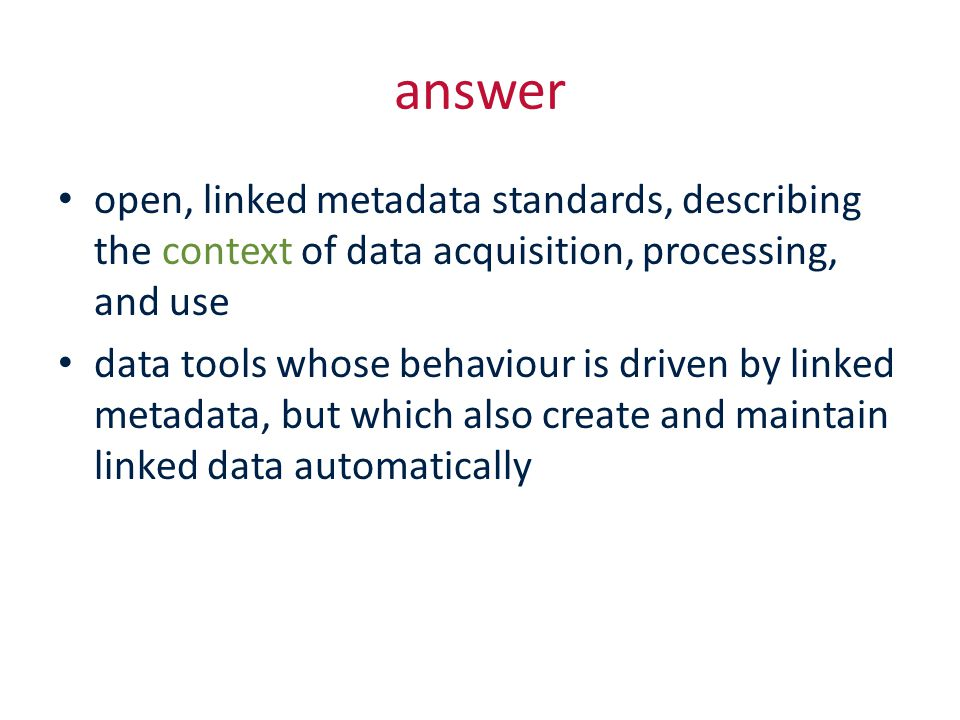 answer open, linked metadata standards, describing the context of data acquisition, processing, and use data tools whose behaviour is driven by linked metadata, but which also create and maintain linked data automatically