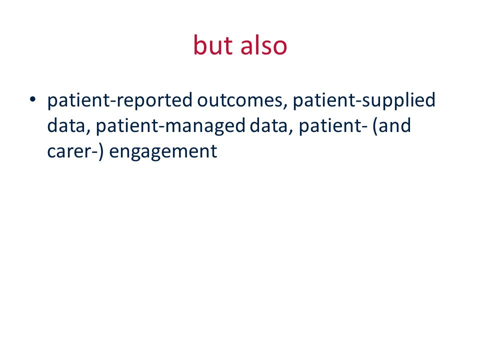but also patient-reported outcomes, patient-supplied data, patient-managed data, patient- (and carer-) engagement