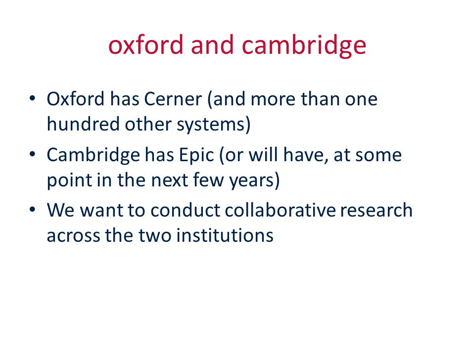 oxford and cambridge Oxford has Cerner (and more than one hundred other systems) Cambridge has Epic (or will have, at some point in the next few years) We want to conduct collaborative research across the two institutions