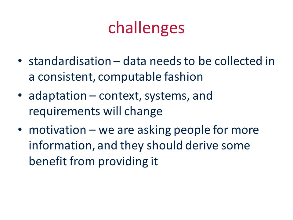 challenges standardisation – data needs to be collected in a consistent, computable fashion adaptation – context, systems, and requirements will change motivation – we are asking people for more information, and they should derive some benefit from providing it