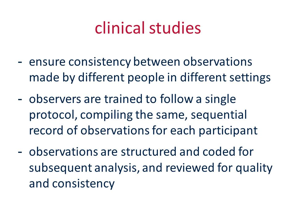 clinical studies -ensure consistency between observations made by different people in different settings -observers are trained to follow a single protocol, compiling the same, sequential record of observations for each participant -observations are structured and coded for subsequent analysis, and reviewed for quality and consistency