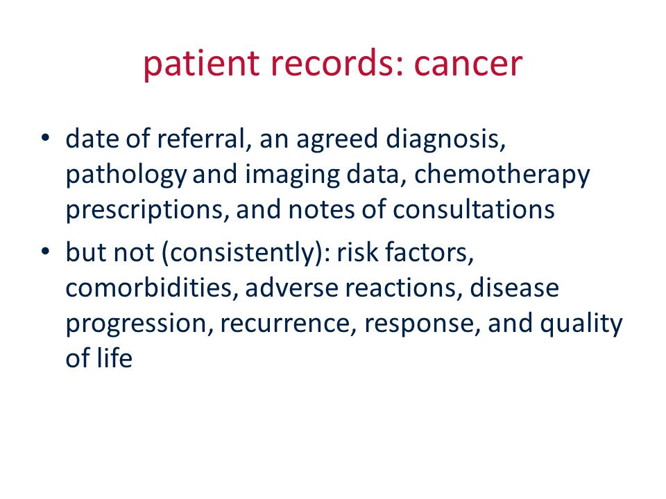 patient records: cancer date of referral, an agreed diagnosis, pathology and imaging data, chemotherapy prescriptions, and notes of consultations but not (consistently): risk factors, comorbidities, adverse reactions, disease progression, recurrence, response, and quality of life