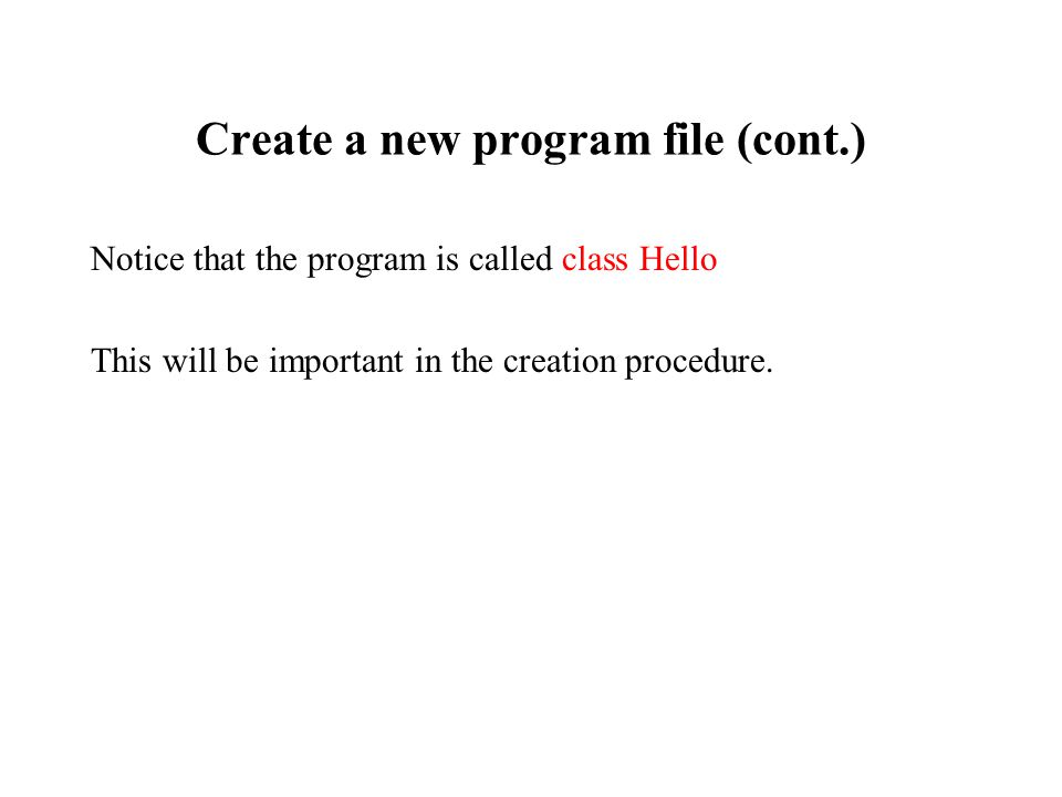 Create a new program file (cont.) Notice that the program is called class Hello This will be important in the creation procedure.
