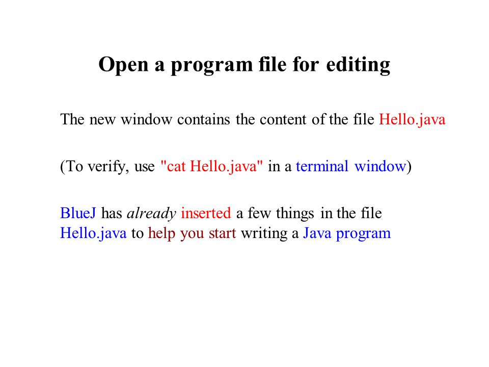 Open a program file for editing The new window contains the content of the file Hello.java (To verify, use cat Hello.java in a terminal window) BlueJ has already inserted a few things in the file Hello.java to help you start writing a Java program