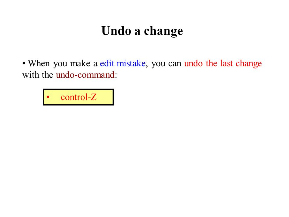 Undo a change When you make a edit mistake, you can undo the last change with the undo-command: control-Z
