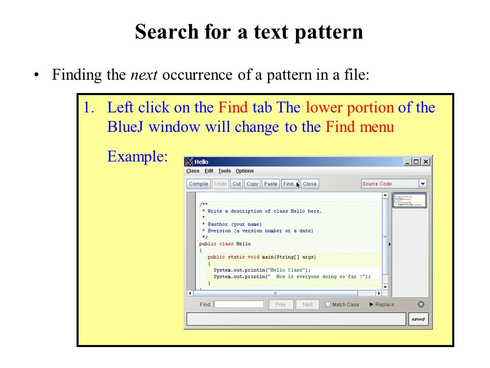 Search for a text pattern Finding the next occurrence of a pattern in a file: 1.Left click on the Find tab The lower portion of the BlueJ window will change to the Find menu Example: