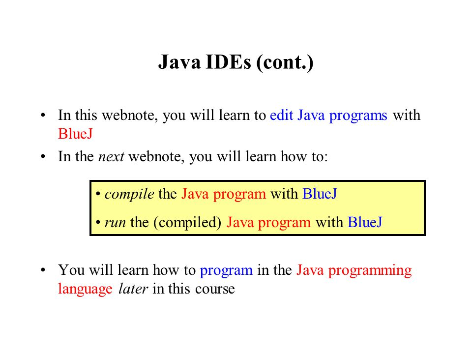 Java IDEs (cont.) In this webnote, you will learn to edit Java programs with BlueJ In the next webnote, you will learn how to: You will learn how to program in the Java programming language later in this course compile the Java program with BlueJ run the (compiled) Java program with BlueJ