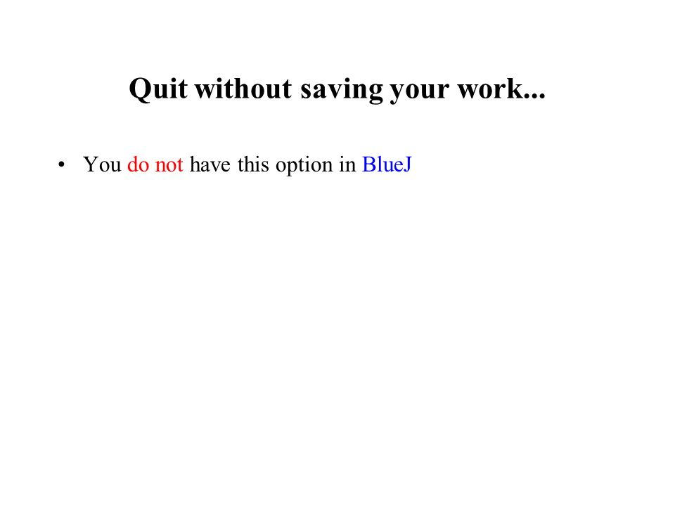 Quit without saving your work... You do not have this option in BlueJ