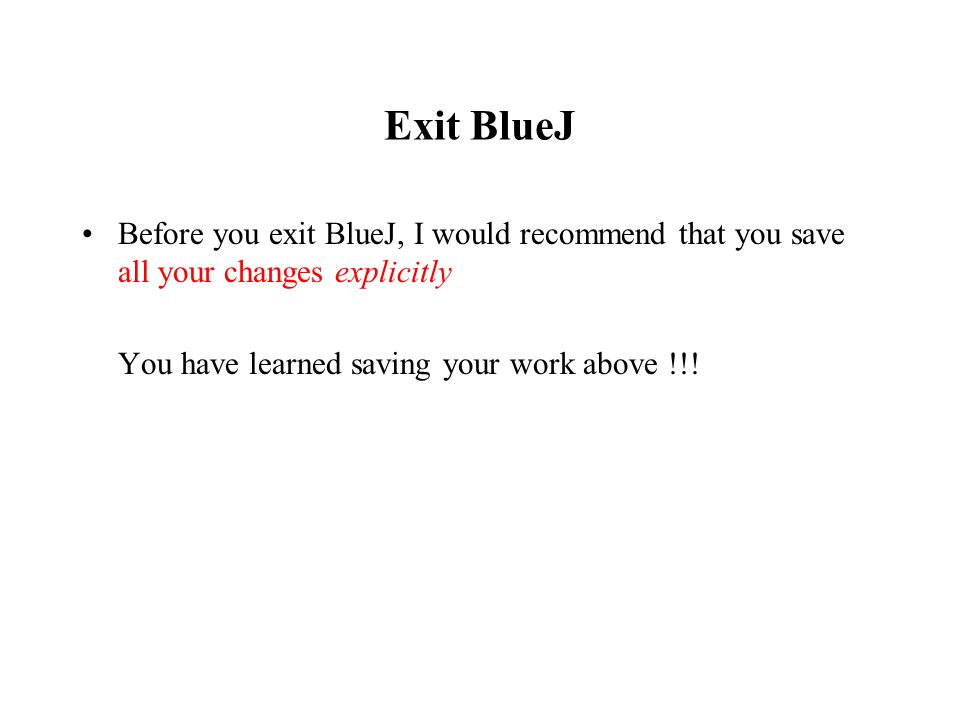 Exit BlueJ Before you exit BlueJ, I would recommend that you save all your changes explicitly You have learned saving your work above !!!