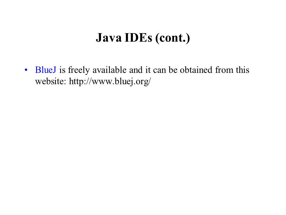 Java IDEs (cont.) BlueJ is freely available and it can be obtained from this website: