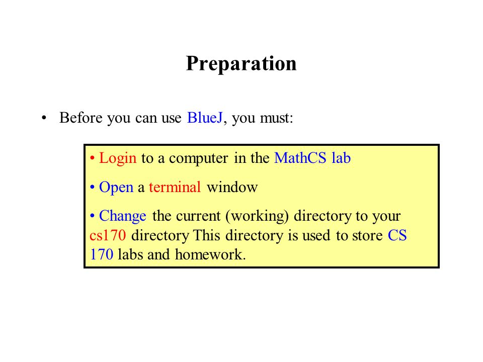 Preparation Before you can use BlueJ, you must: Login to a computer in the MathCS lab Open a terminal window Change the current (working) directory to your cs170 directory This directory is used to store CS 170 labs and homework.