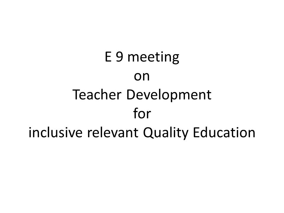 E 9 meeting on Teacher Development for inclusive relevant Quality Education