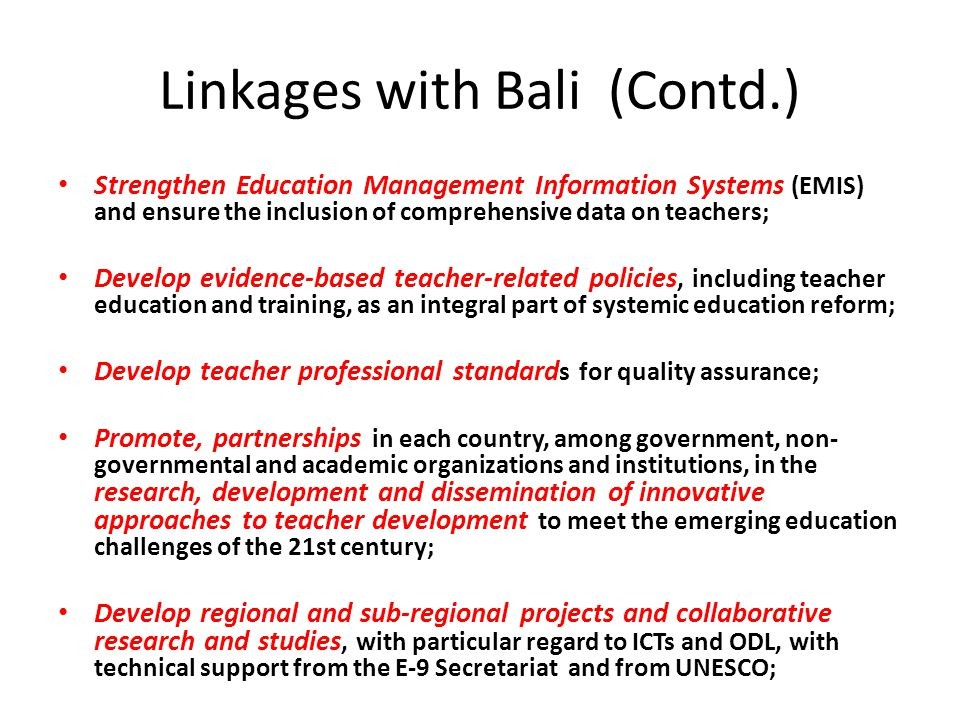Linkages with Bali (Contd.) Strengthen Education Management Information Systems (EMIS) and ensure the inclusion of comprehensive data on teachers; Develop evidence-based teacher-related policies, including teacher education and training, as an integral part of systemic education reform; Develop teacher professional standard s for quality assurance; Promote, partnerships in each country, among government, non- governmental and academic organizations and institutions, in the research, development and dissemination of innovative approaches to teacher development to meet the emerging education challenges of the 21st century; Develop regional and sub-regional projects and collaborative research and studies, with particular regard to ICTs and ODL, with technical support from the E-9 Secretariat and from UNESCO;