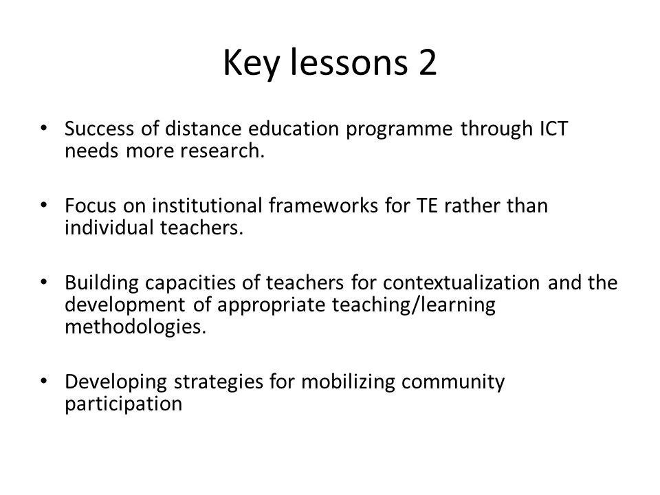 Key lessons 2 Success of distance education programme through ICT needs more research.