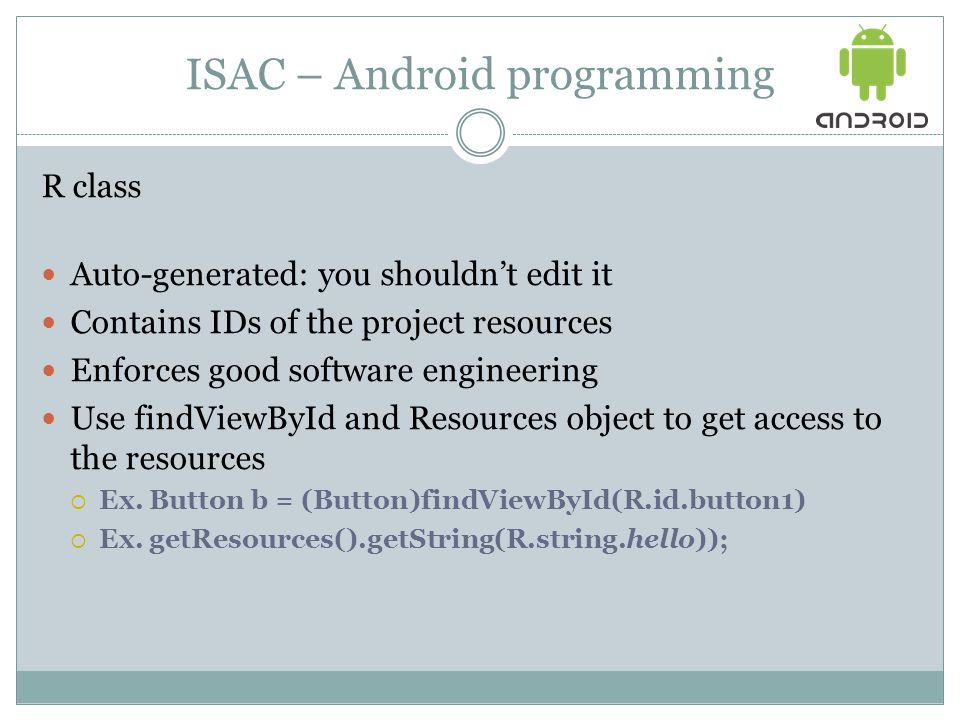 ISAC – Android programming R class Auto-generated: you shouldn't edit it Contains IDs of the project resources Enforces good software engineering Use findViewById and Resources object to get access to the resources  Ex.