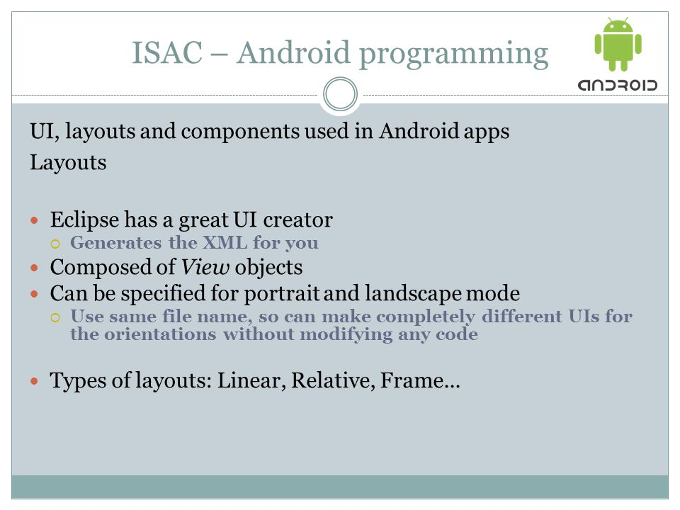ISAC – Android programming UI, layouts and components used in Android apps Layouts Eclipse has a great UI creator  Generates the XML for you Composed of View objects Can be specified for portrait and landscape mode  Use same file name, so can make completely different UIs for the orientations without modifying any code Types of layouts: Linear, Relative, Frame...
