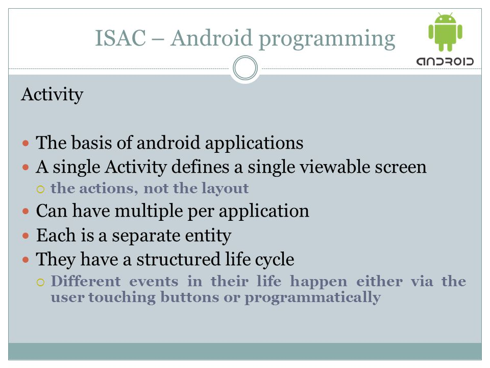 ISAC – Android programming Activity The basis of android applications A single Activity defines a single viewable screen  the actions, not the layout Can have multiple per application Each is a separate entity They have a structured life cycle  Different events in their life happen either via the user touching buttons or programmatically