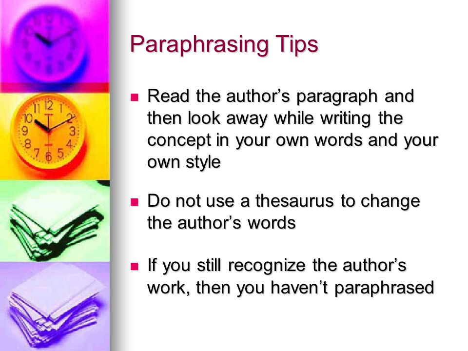 Paraphrasing Tips Read the author's paragraph and then look away while writing the concept in your own words and your own style Read the author's paragraph and then look away while writing the concept in your own words and your own style Do not use a thesaurus to change the author's words Do not use a thesaurus to change the author's words If you still recognize the author's work, then you haven't paraphrased If you still recognize the author's work, then you haven't paraphrased