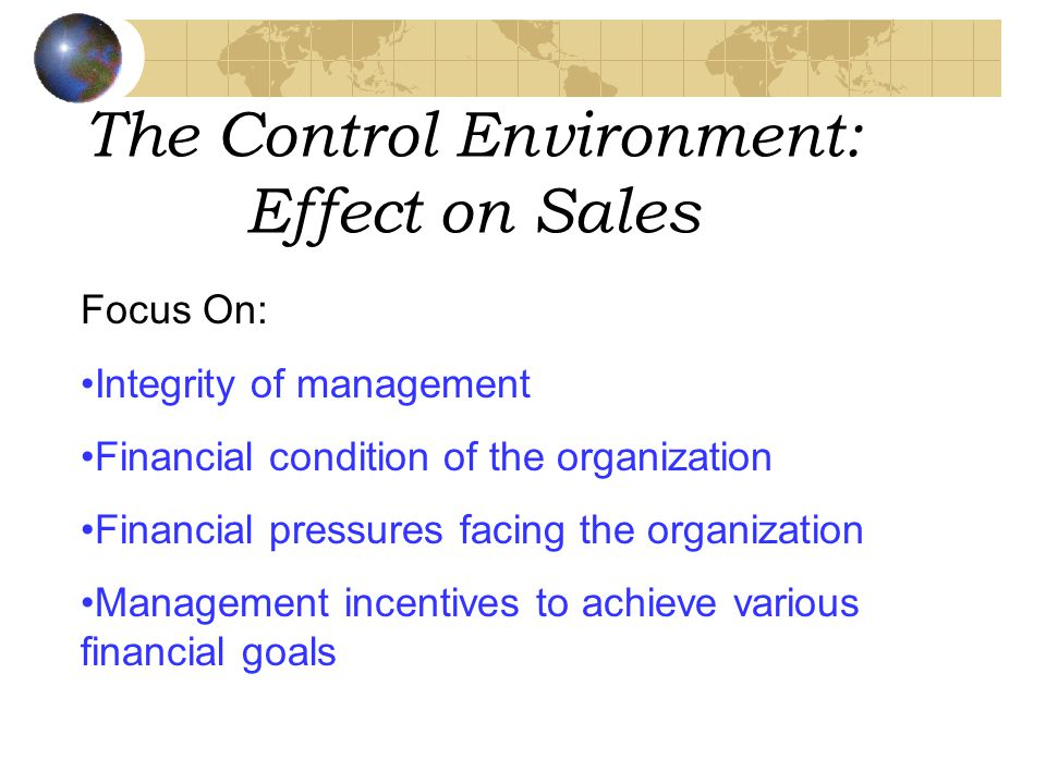 The Control Environment: Effect on Sales Focus On: Integrity of management Financial condition of the organization Financial pressures facing the organization Management incentives to achieve various financial goals