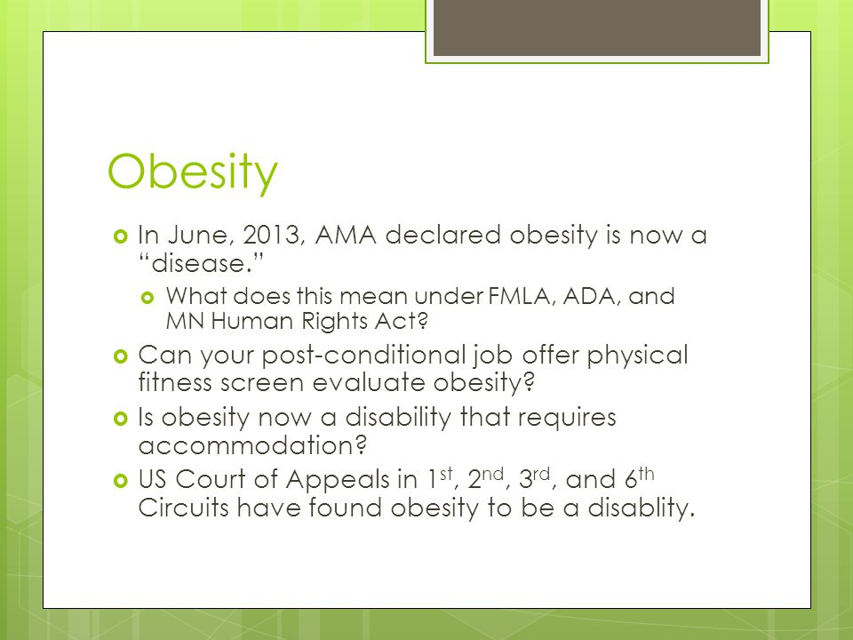 Obesity  In June, 2013, AMA declared obesity is now a disease.  What does this mean under FMLA, ADA, and MN Human Rights Act.