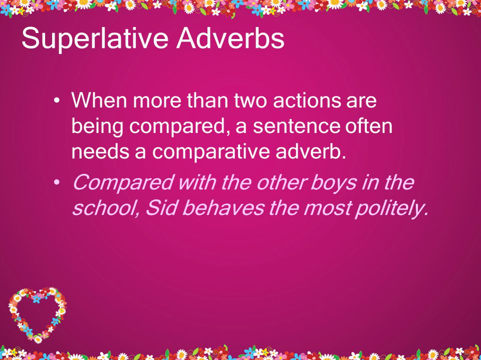 Superlative Adverbs When more than two actions are being compared, a sentence often needs a comparative adverb.