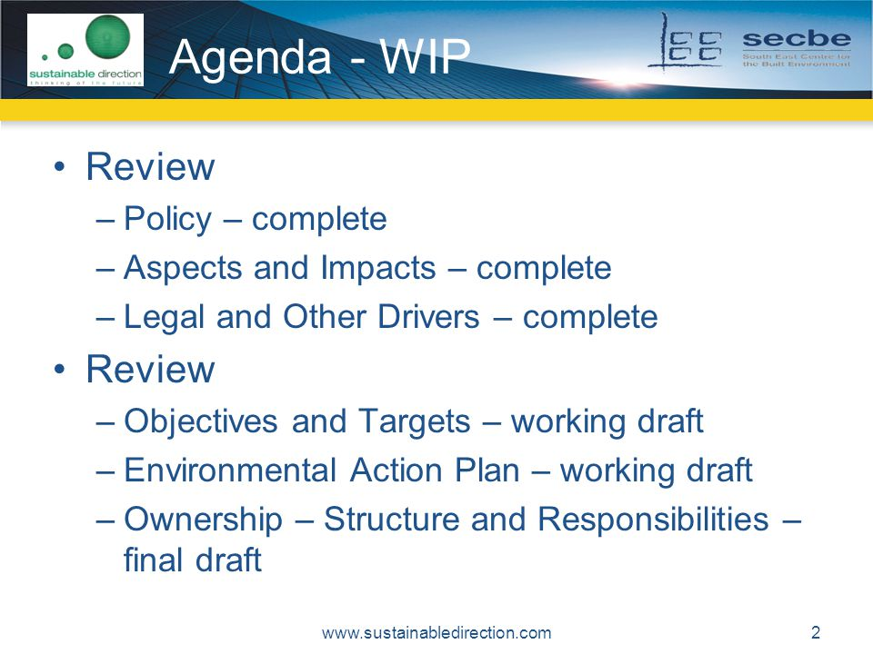 Agenda - WIP Review –Policy – complete –Aspects and Impacts – complete –Legal and Other Drivers – complete Review –Objectives and Targets – working draft –Environmental Action Plan – working draft –Ownership – Structure and Responsibilities – final draft 2www.sustainabledirection.com