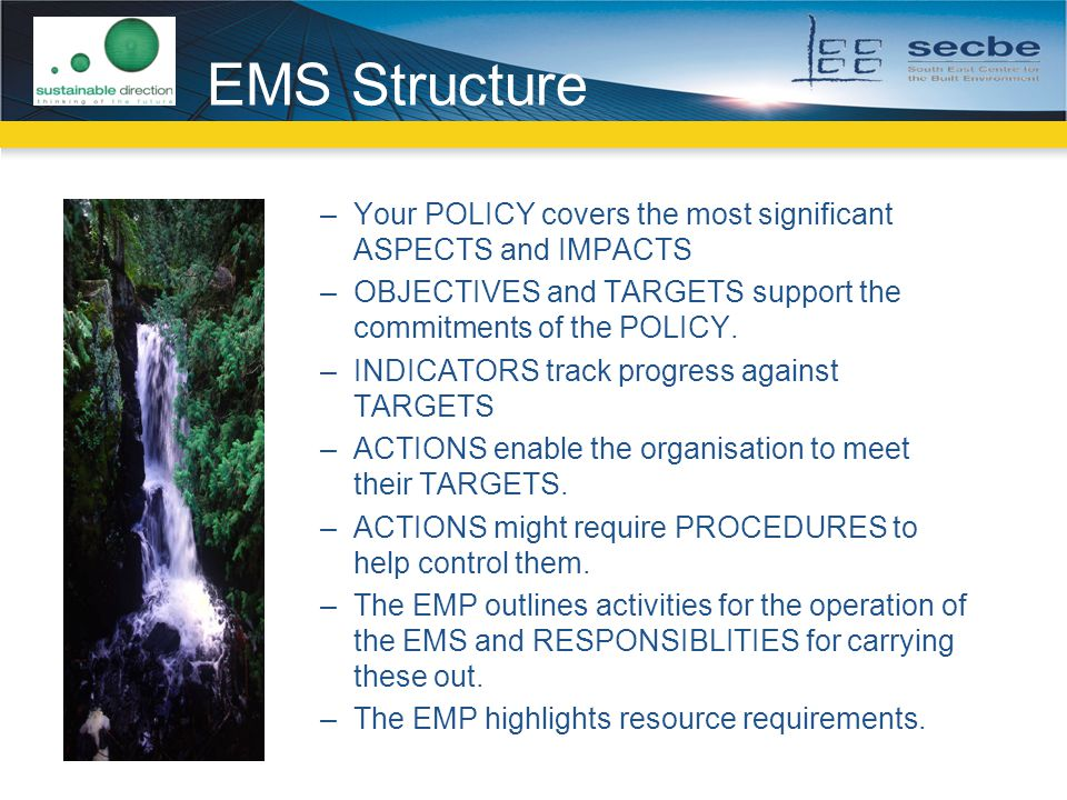 EMS Structure –Your POLICY covers the most significant ASPECTS and IMPACTS –OBJECTIVES and TARGETS support the commitments of the POLICY.