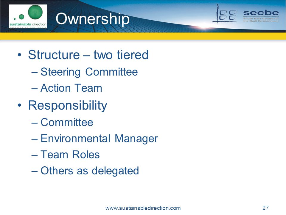 Ownership Structure – two tiered –Steering Committee –Action Team Responsibility –Committee –Environmental Manager –Team Roles –Others as delegated www.sustainabledirection.com27