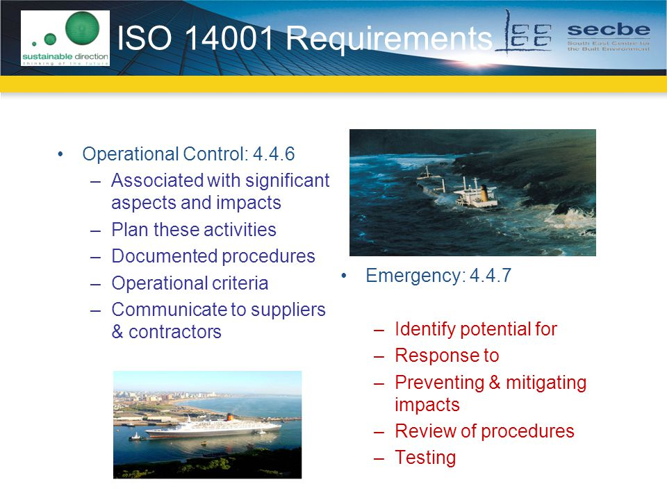ISO 14001 Requirements Operational Control: 4.4.6 –Associated with significant aspects and impacts –Plan these activities –Documented procedures –Operational criteria –Communicate to suppliers & contractors Emergency: 4.4.7 –Identify potential for –Response to –Preventing & mitigating impacts –Review of procedures –Testing
