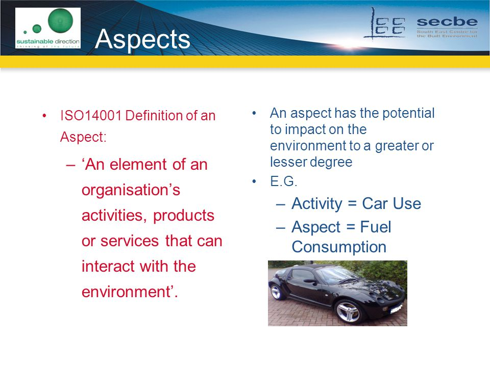 Aspects ISO14001 Definition of an Aspect: –'An element of an organisation's activities, products or services that can interact with the environment'.