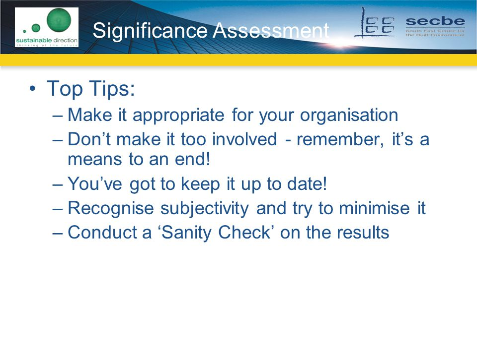 Significance Assessment Top Tips: –Make it appropriate for your organisation –Don't make it too involved - remember, it's a means to an end.