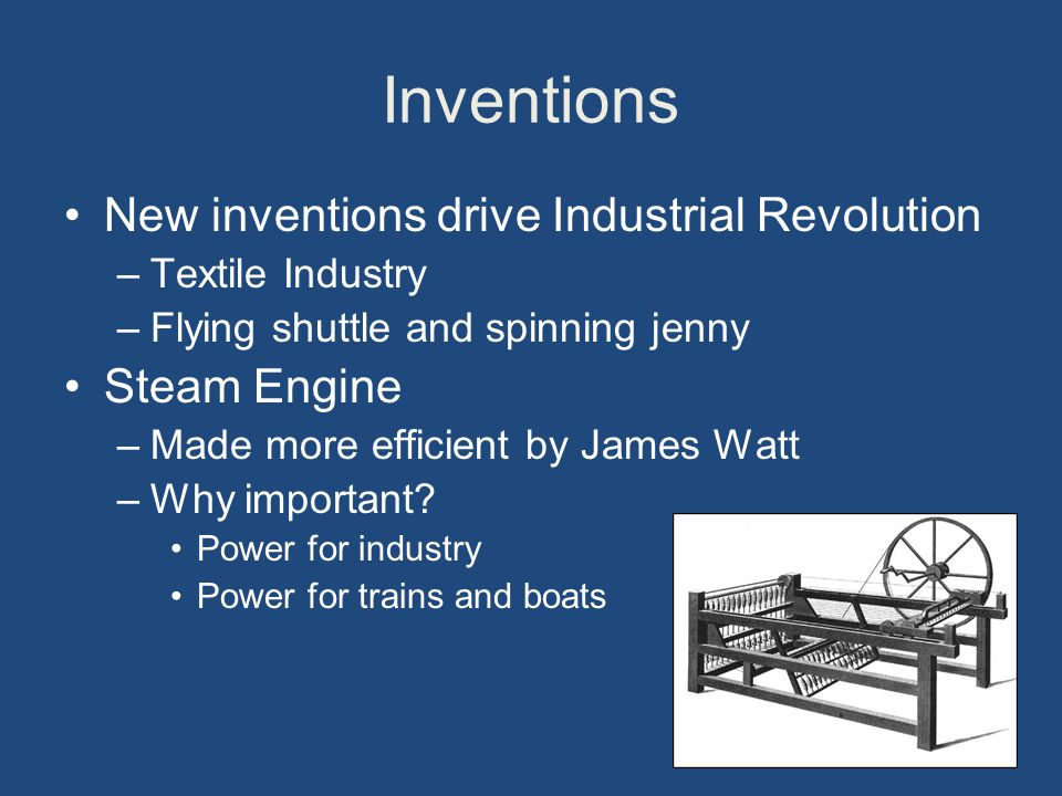 Inventions New inventions drive Industrial Revolution –Textile Industry –Flying shuttle and spinning jenny Steam Engine –Made more efficient by James Watt –Why important.