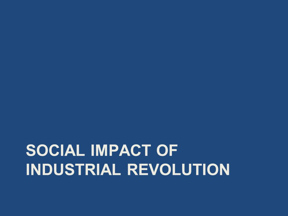 SOCIAL IMPACT OF INDUSTRIAL REVOLUTION