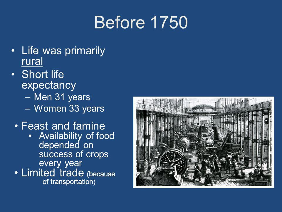 Before 1750 Life was primarily rural Short life expectancy –Men 31 years –Women 33 years Feast and famine Availability of food depended on success of crops every year Limited trade (because of transportation)