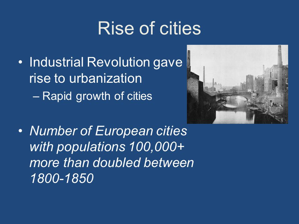 Rise of cities Industrial Revolution gave rise to urbanization –Rapid growth of cities Number of European cities with populations 100,000+ more than doubled between
