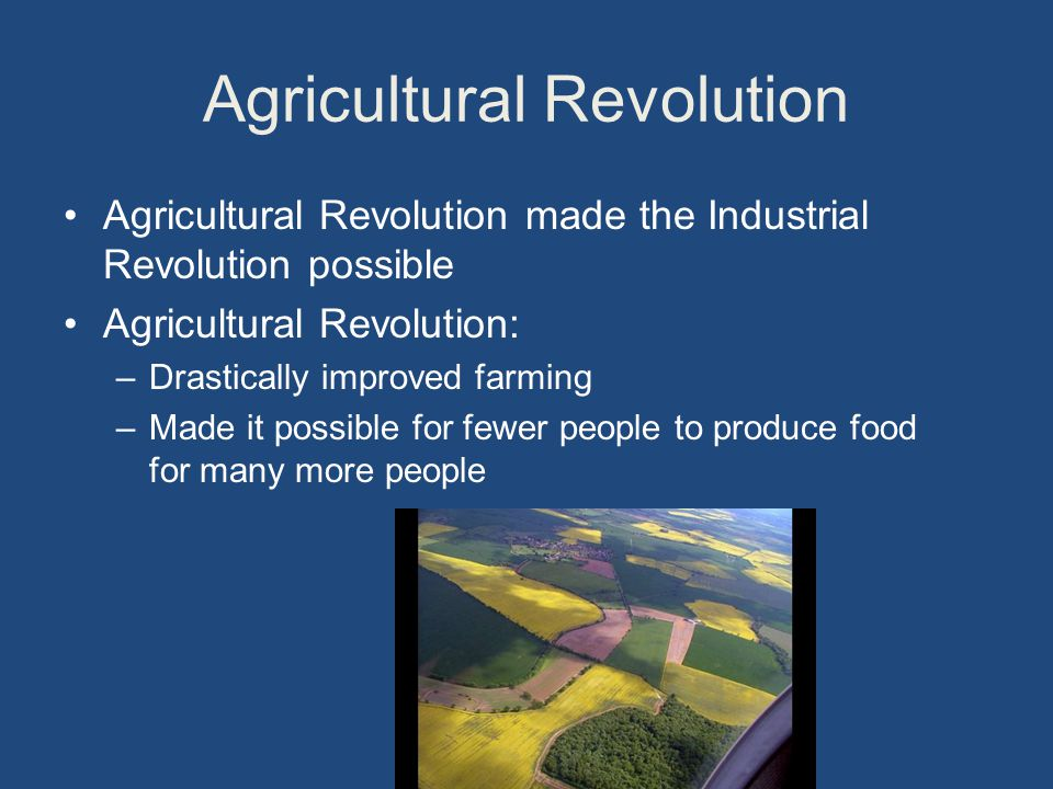 Agricultural Revolution Agricultural Revolution made the Industrial Revolution possible Agricultural Revolution: –Drastically improved farming –Made it possible for fewer people to produce food for many more people