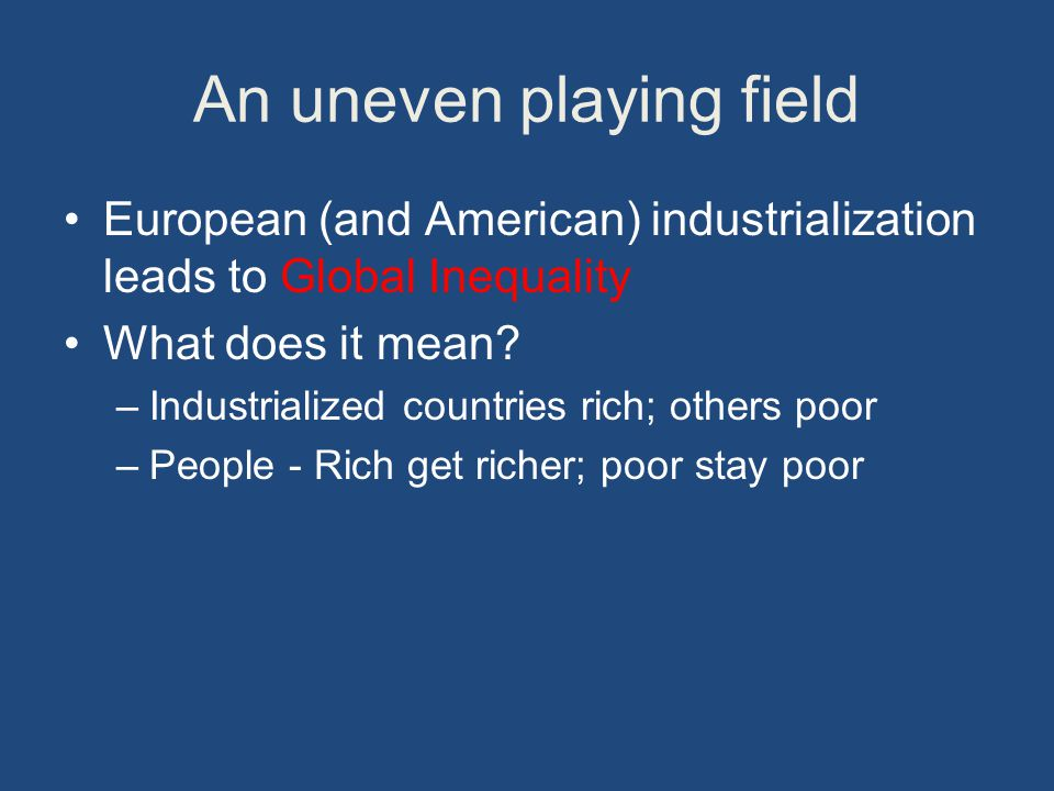An uneven playing field European (and American) industrialization leads to Global Inequality What does it mean.