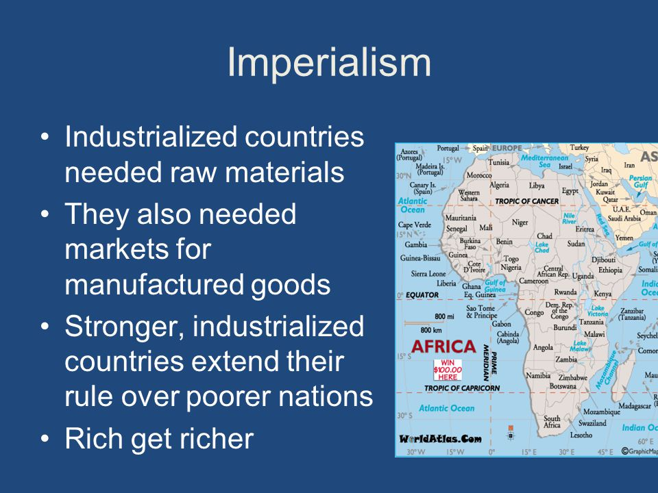 Imperialism Industrialized countries needed raw materials They also needed markets for manufactured goods Stronger, industrialized countries extend their rule over poorer nations Rich get richer
