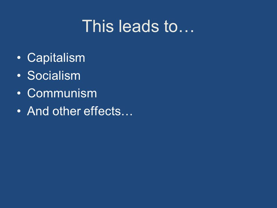This leads to… Capitalism Socialism Communism And other effects…