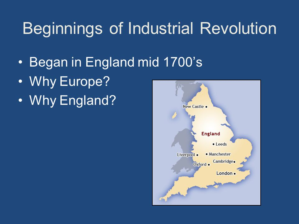 Beginnings of Industrial Revolution Began in England mid 1700's Why Europe Why England