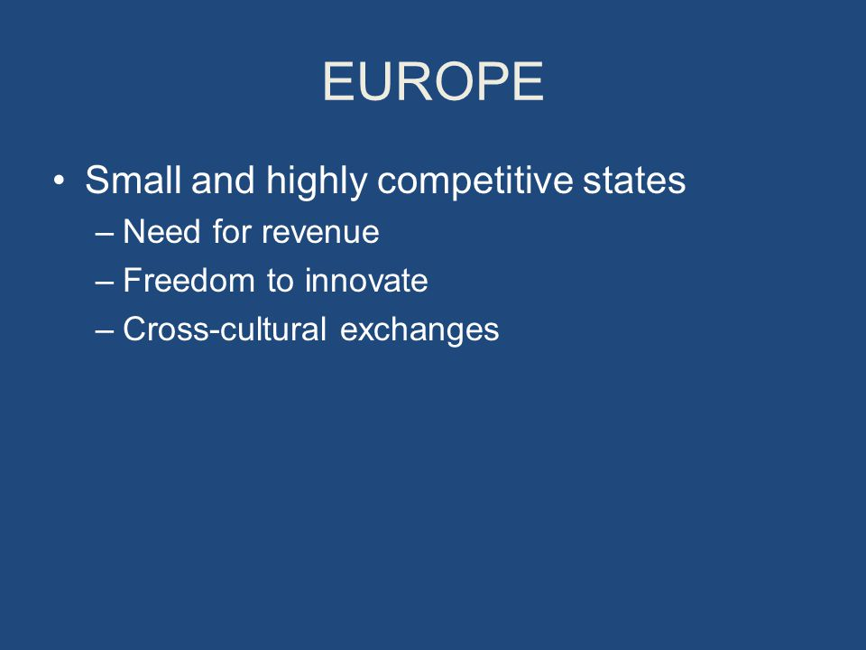EUROPE Small and highly competitive states –Need for revenue –Freedom to innovate –Cross-cultural exchanges