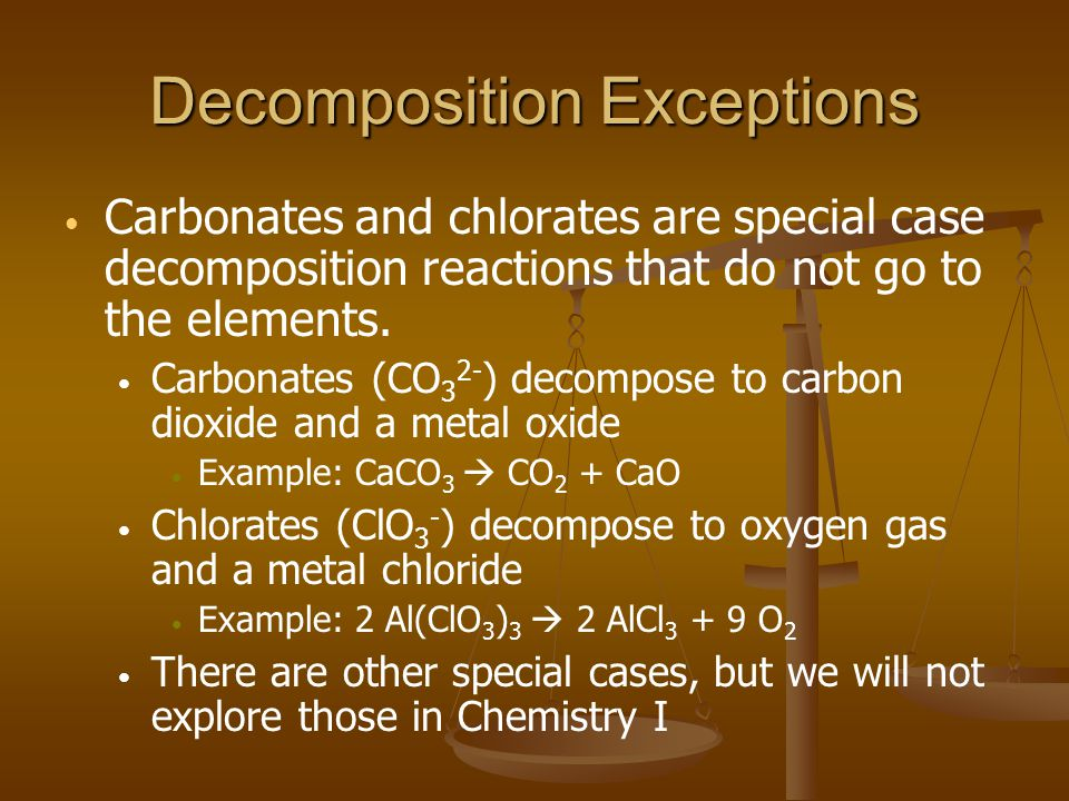 Decomposition Exceptions Carbonates and chlorates are special case decomposition reactions that do not go to the elements.