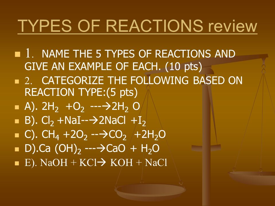 TYPES OF REACTIONS review 1. NAME THE 5 TYPES OF REACTIONS AND GIVE AN EXAMPLE OF EACH.