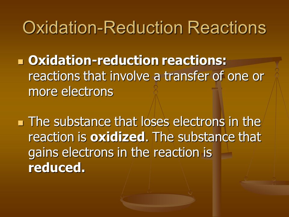 Oxidation-Reduction Reactions Oxidation-reduction reactions: reactions that involve a transfer of one or more electrons Oxidation-reduction reactions: reactions that involve a transfer of one or more electrons The substance that loses electrons in the reaction is oxidized.