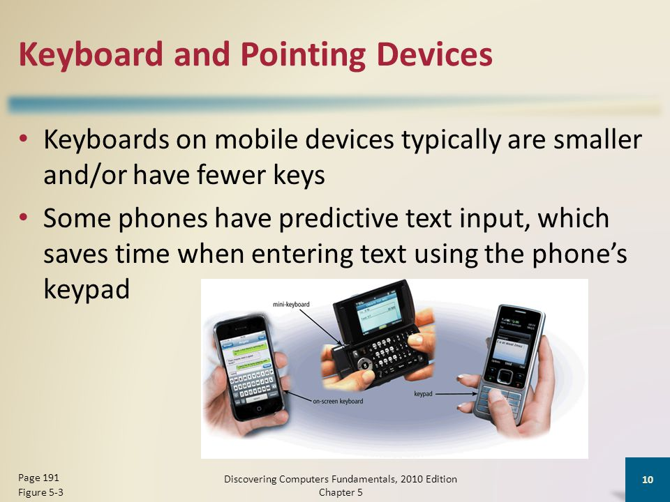 Keyboard and Pointing Devices Keyboards on mobile devices typically are smaller and/or have fewer keys Some phones have predictive text input, which saves time when entering text using the phone's keypad Discovering Computers Fundamentals, 2010 Edition Chapter 5 10 Page 191 Figure 5-3