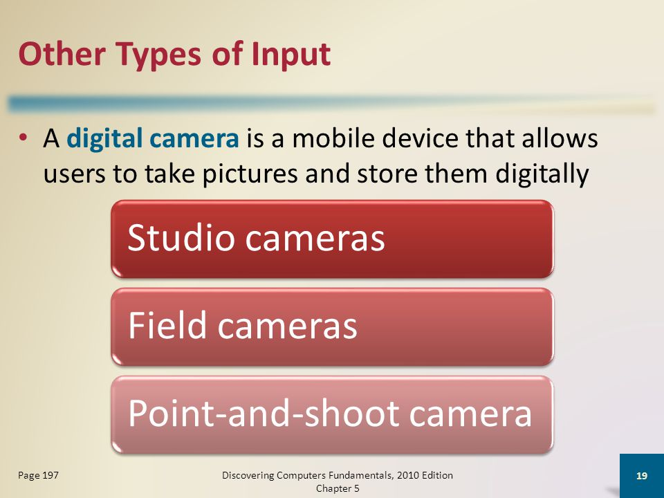 Other Types of Input A digital camera is a mobile device that allows users to take pictures and store them digitally Discovering Computers Fundamentals, 2010 Edition Chapter 5 19 Page 197 Studio camerasField camerasPoint-and-shoot camera