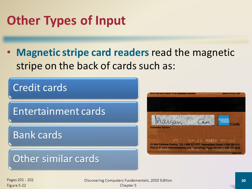 Other Types of Input Magnetic stripe card readers read the magnetic stripe on the back of cards such as: Discovering Computers Fundamentals, 2010 Edition Chapter 5 30 Pages Figure 5-22 Credit cardsEntertainment cardsBank cardsOther similar cards