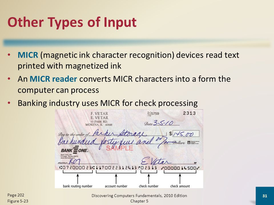 Other Types of Input MICR (magnetic ink character recognition) devices read text printed with magnetized ink An MICR reader converts MICR characters into a form the computer can process Banking industry uses MICR for check processing Discovering Computers Fundamentals, 2010 Edition Chapter 5 31 Page 202 Figure 5-23