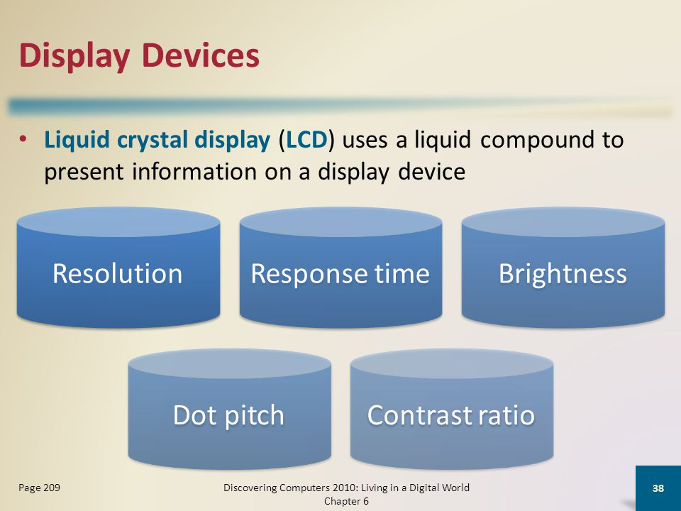 Display Devices Liquid crystal display (LCD) uses a liquid compound to present information on a display device Discovering Computers 2010: Living in a Digital World Chapter 6 38 Page 209 ResolutionResponse timeBrightnessDot pitchContrast ratio