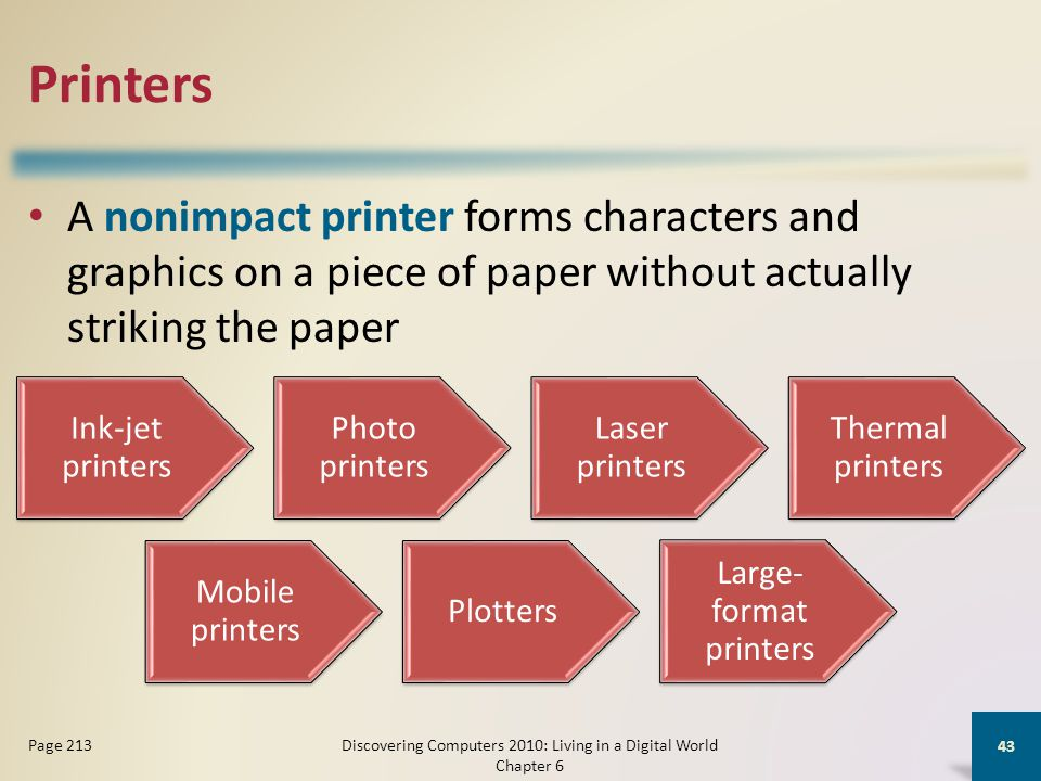 Printers A nonimpact printer forms characters and graphics on a piece of paper without actually striking the paper Discovering Computers 2010: Living in a Digital World Chapter 6 43 Page 213 Ink-jet printers Photo printers Laser printers Thermal printers Mobile printers Plotters Large- format printers